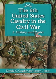 The 6th United States Cavalry in the Civil War - A History and Roster ebook by Donald C. Caughey,Jimmy J. Jones
