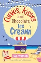 Curves, Kisses and Chocolate Ice-Cream - The perfect feel good holiday romance ebook by Sue Watson