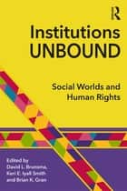 Institutions Unbound - Social Worlds and Human Rights ebook by David L. Brunsma, Keri E. Iyall Smith, Brian K. Gran