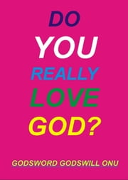 Do You Really Love God? ebook by Godsword Godswill Onu