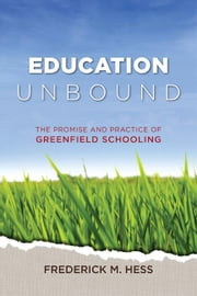 Education Unbound: The Promise and Practice of Greenfield Schooling ebook by Hess, Frederick M.
