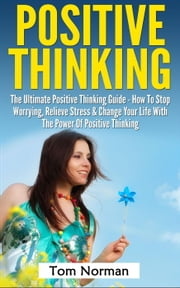 Positive Thinking: The Ultimate Positive Thinking Guide - How To Stop Worrying, Relieve Stress & Change Your Life With The Power Of Positive Thinking ebook by Tom Norman