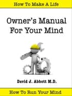 Owner's Manual For Your Mind ebook by David J. Abbott M.D.