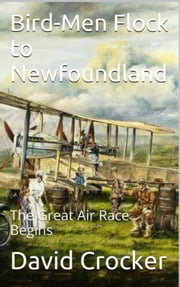 Bird-Men Flock to Newfoundland - The Great Air Race Begins ebook by David Crocker