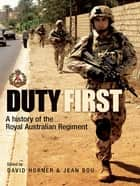 Duty First - A history of the Royal Australian Regiment ebook by David Horner, Jean Bou