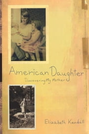 American Daughter - Discovering My Mother ebook by Elizabeth Kendall
