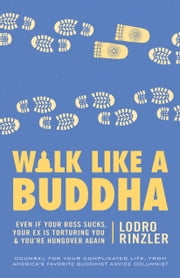 Walk Like a Buddha - Even if Your Boss Sucks, Your Ex Is Torturing You, and You're Hungover Again ebook by Lodro Rinzler