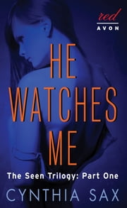 He Watches Me - The Seen Trilogy: Part One ebook by Cynthia Sax