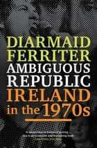 Ambiguous Republic: Ireland in the 1970s ebook by Diarmaid Ferriter