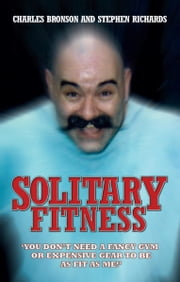 Solitary Fitness - You Don't Need a Fancy Gym or Expensive Gear to be as Fit as Me ebook by Charles Bronson, Stephen Richards