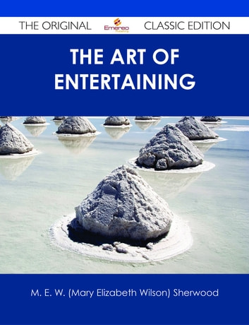 The Art of Entertaining - The Original Classic Edition ebook by M. E. W. (Mary Elizabeth Wilson) Sherwood