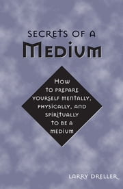 Secrets Of A Medium: How To Prepare Yourself Mentally Physically And Spiritually To Be A Medium ebook by Larry Dreller