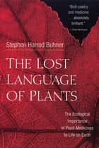 The Lost Language of Plants ebook by Stephen Harrod Buhner
