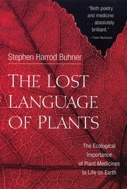 The Lost Language of Plants - The Ecological Importance of Plant Medicine to Life on Earth ebook by Stephen Harrod Buhner