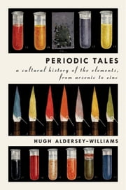Periodic Tales - A Cultural History of the Elements, from Arsenic to Zinc ebook by Hugh Aldersey-Williams