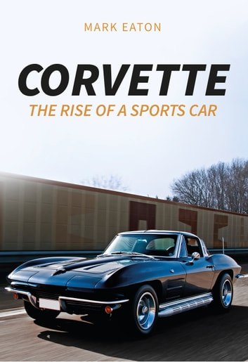 Corvette - The Rise of a Sports Car ebook by Mark Eaton