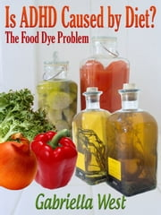 Is ADHD Caused by Diet? The Food Dye Problem ebook by Gabriella West