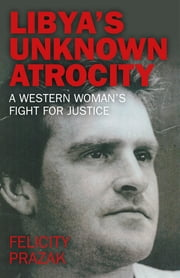 Libya's Unknown Atrocity - A western woman's fight for justice ebook by Felicity Prazak
