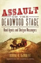 Assault on the Deadwood Stage - Road Agents and Shotgun Messengers ebook by Robert K. DeArment, Joseph G. Rosa