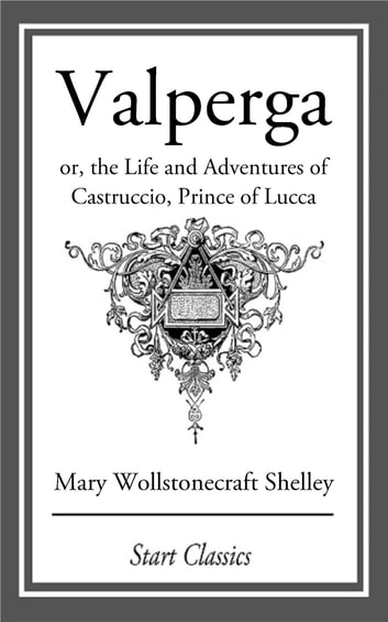 Valperga - or, the Life and Adventures of Castruccio, Prince of Lucca ebook by Mary Wollstonecraft Shelley