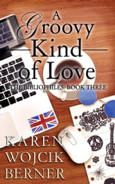 A Groovy Kind of Love (The Bibliophiles: Book Three) ebook by Karen Wojcik Berner