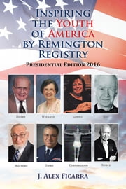 Inspiring the Youth of America by Remington Registry - Presidential Edition 2016 ebook by J. Alex Ficarra