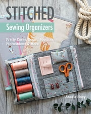 Stitched Sewing Organizers - Pretty Cases, Boxes, Pouches, Pincushions & More ebook by Aneela Hoey