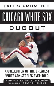 Tales from the Chicago White Sox Dugout - A Collection of the Greatest White Sox Stories Ever Told ebook by Ron Kittle,Bob Logan,Roland Hemond