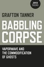 Babbling Corpse - Vaporwave And The Commodification Of Ghosts ebook by Grafton Tanner