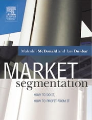 Market Segmentation: How to do it, how to profit from it ebook by McDonald, Malcolm