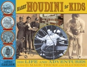 Harry Houdini for Kids - His Life and Adventures with 21 Magic Tricks and Illusions ebook by Laurie Carlson