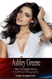 Ashley Greene - The Twilight Star's Unofficial Biography ebook by Cindy Washington