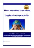 the secret teachings of succes and happiness in entrepreneurship - Starting your business from A to Z How to create your passive income business and becoming a successful entrepreneur ebook by Babak Parvizi