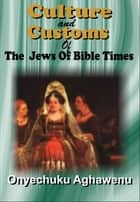 Culture And Customs Of The Jews Of Bible Times ebook by Onyechuku Aghawenu Ph.D