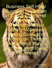 Business Self-Help/ Business Inspiration (I Gathered Most of the World's Knowledge About Getting Motivated, Setting Goals and Working on Them In an Intelligent Way to Achieve Your Ideas of Success) ebook by Tony Kelbrat