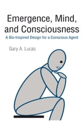 Emergence, Mind, and Consciousness - A Bio-Inspired Design for a Conscious Agent ebook by Gary A. Lucas