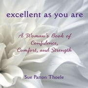 Excellent As You Are: A Woman's Book Of Confidence, Comfort, And Strength ebook by Sue Patton Thoele