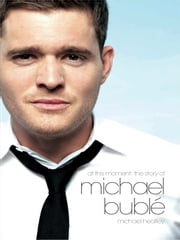 Michael Buble: At This Moment - The Michael Buble Story ebook by Michael Heatley