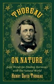 Thoreau on Nature - Sage Words on Finding Harmony with the Natural World ebook by Henry David Thoreau,Nick Lyons