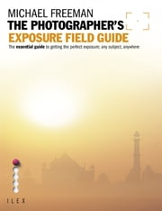 The Photographer's Exposure Field Guide - The Essential Guide to Getting the Perfect Exposure; Any Subject, Anywhere ebook by Michael Freeman