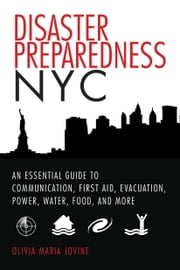 Disaster Preparedness NYC - An Essential Guide to Communication, First Aid, Evacuation, Power, Water, Food, and More before and after the Worst Happens ebook by Olivia Maria Jovine,Vicki Ford
