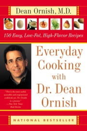 Everyday Cooking with Dr. Dean Ornish - 150 Easy, Low-Fat, High-Flavor Recipes ebook by Dean Ornish