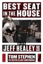 Best Seat in the House - My Life in the Jeff Healey Band ebook by Tom Stephen, Keith Elliot Greenberg