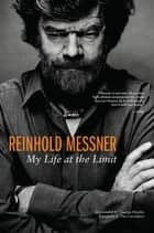 Reinhold Messner - My Life At The Limit ebook by