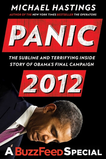 Panic 2012 - The Sublime and Terrifying Inside Story of Obama's Final Campaign (A BuzzFeed/Bl ue Rider Press Book) ebook by Michael Hastings