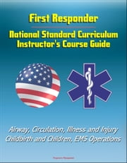 First Responder: National Standard Curriculum Instructor's Course Guide - Airway, Circulation, Illness and Injury, Childbirth and Children, EMS Operations ebook by Progressive Management