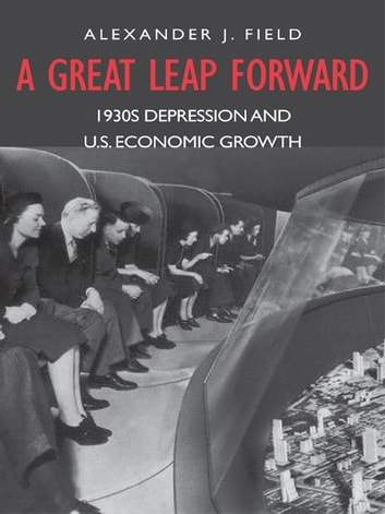 A Great Leap Forward: 1930s Depression and U.S. Economic Growth ebook by Alexander J. Field
