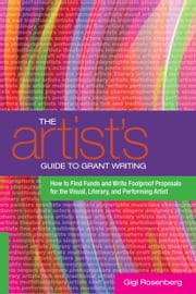 The Artist's Guide to Grant Writing - How to Find Funds and Write Foolproof Proposals for theVisual, Literary, and Performance Artist ebook by Gigi Rosenberg