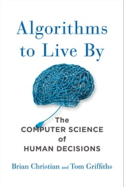 Algorithms to Live By - The Computer Science of Human Decisions ebook by Brian Christian,Tom Griffiths