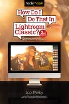 How Do I Do That In Lightroom Classic? - The Quickest Ways to Do the Things You Want to Do, Right Now! (2nd Edition) ebook by